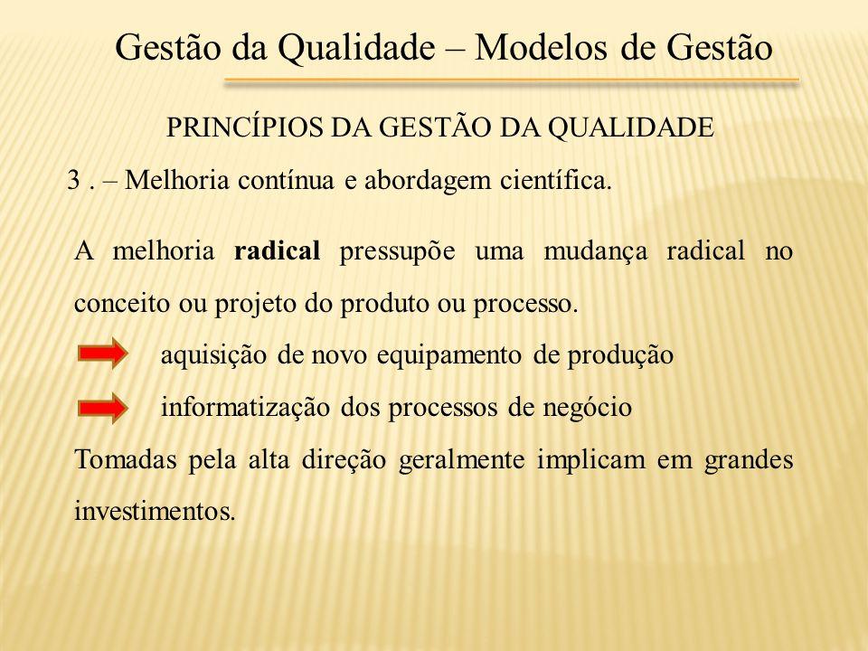 Gestão da Qualidade – Modelos de Gestão PRINCÍPIOS DA GESTÃO DA QUALIDADE 3. – Melhoria contínua e abordagem científica. A melhoria radical pressupõe