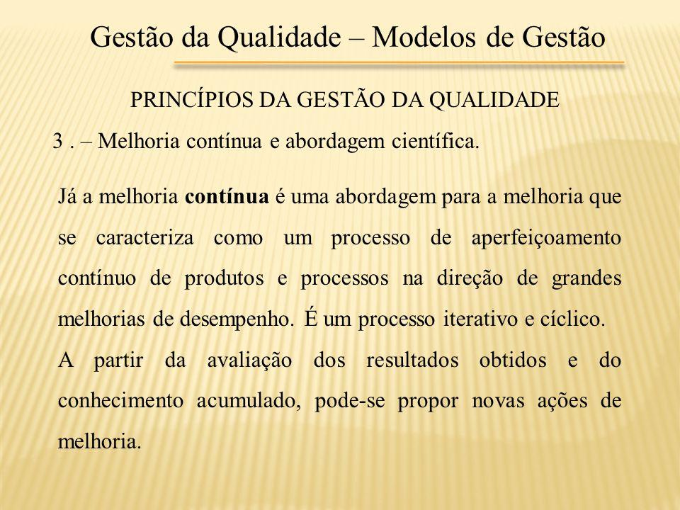 Gestão da Qualidade – Modelos de Gestão PRINCÍPIOS DA GESTÃO DA QUALIDADE 3. – Melhoria contínua e abordagem científica. Já a melhoria contínua é uma
