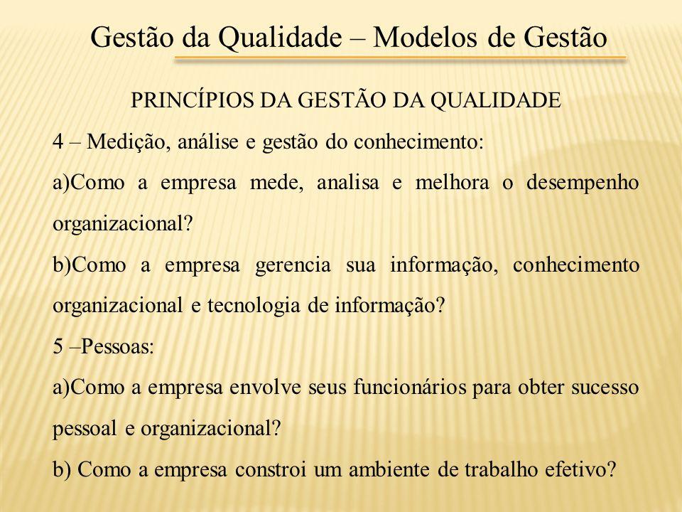 Gestão da Qualidade – Modelos de Gestão PRINCÍPIOS DA GESTÃO DA QUALIDADE 4 – Medição, análise e gestão do conhecimento: a)Como a empresa mede, analis