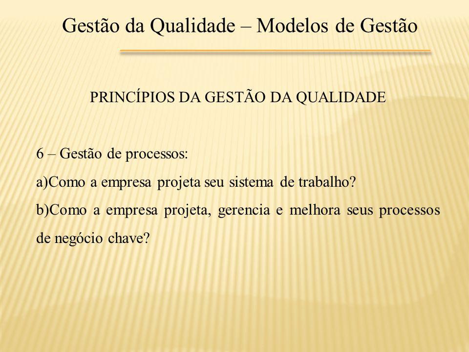 Gestão da Qualidade – Modelos de Gestão PRINCÍPIOS DA GESTÃO DA QUALIDADE 6 – Gestão de processos: a)Como a empresa projeta seu sistema de trabalho? b