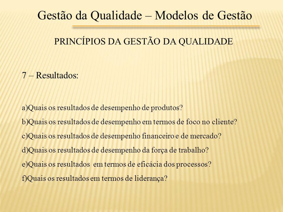 Gestão da Qualidade – Modelos de Gestão PRINCÍPIOS DA GESTÃO DA QUALIDADE 7 – Resultados: a)Quais os resultados de desempenho de produtos? b)Quais os