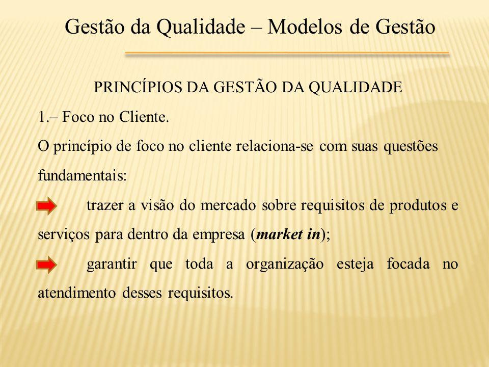 Gestão da Qualidade – Modelos de Gestão PRINCÍPIOS DA GESTÃO DA QUALIDADE 1.– Foco no Cliente. O princípio de foco no cliente relaciona-se com suas qu