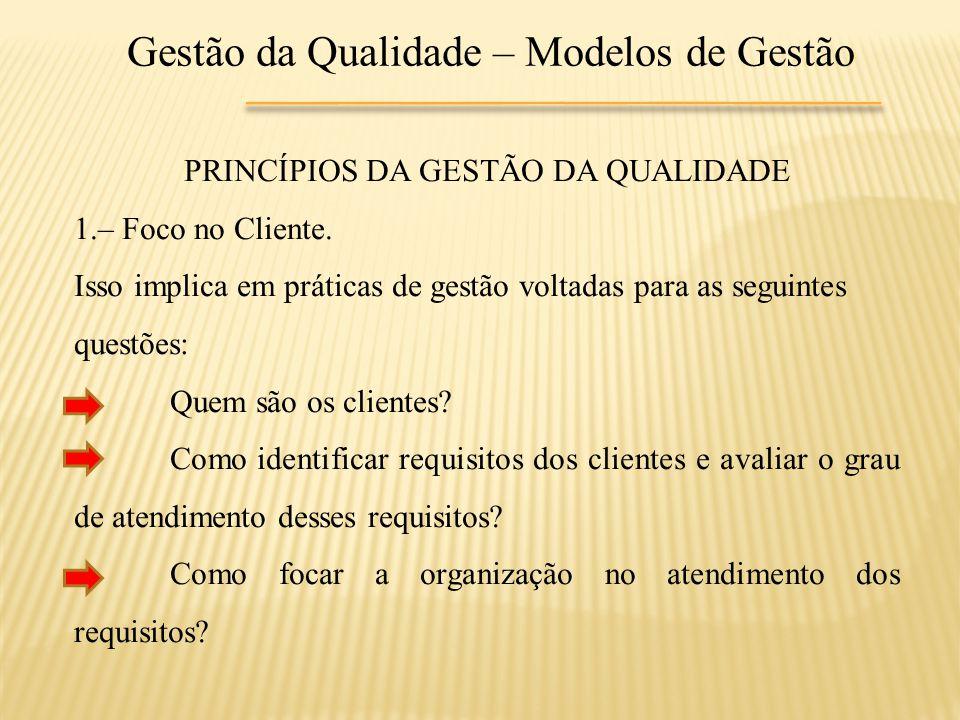 Gestão da Qualidade – Modelos de Gestão PRINCÍPIOS DA GESTÃO DA QUALIDADE 1.– Foco no Cliente. Isso implica em práticas de gestão voltadas para as seg