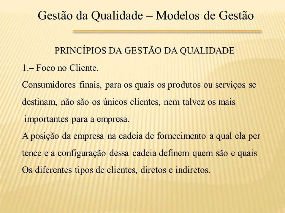 Gestão da Qualidade – Modelos de Gestão PRINCÍPIOS DA GESTÃO DA QUALIDADE 1.– Foco no Cliente. Consumidores finais, para os quais os produtos ou servi