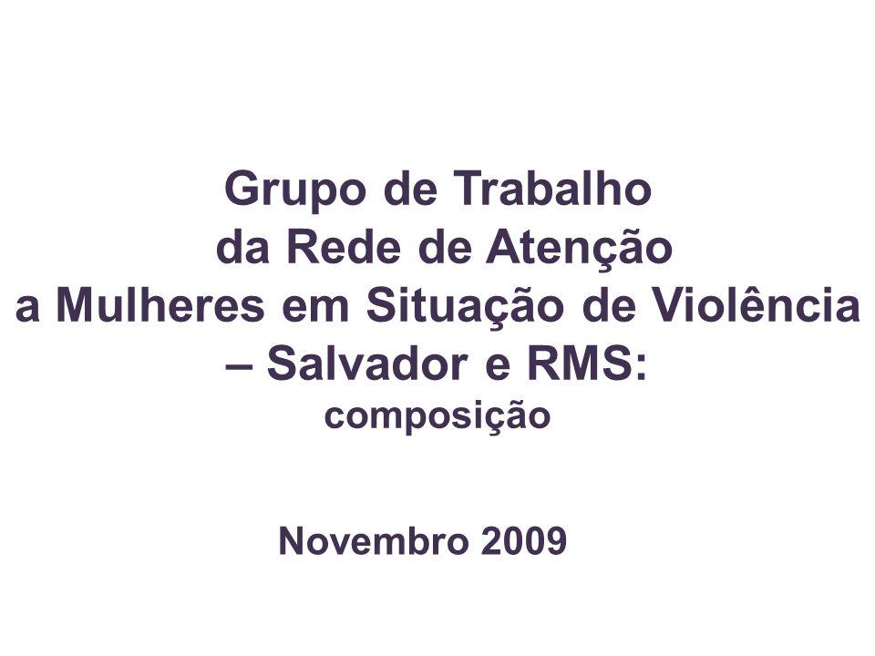 Grupo de Trabalho da Rede de Atenção a Mulheres em Situação de Violência – Salvador e RMS: composição Novembro 2009