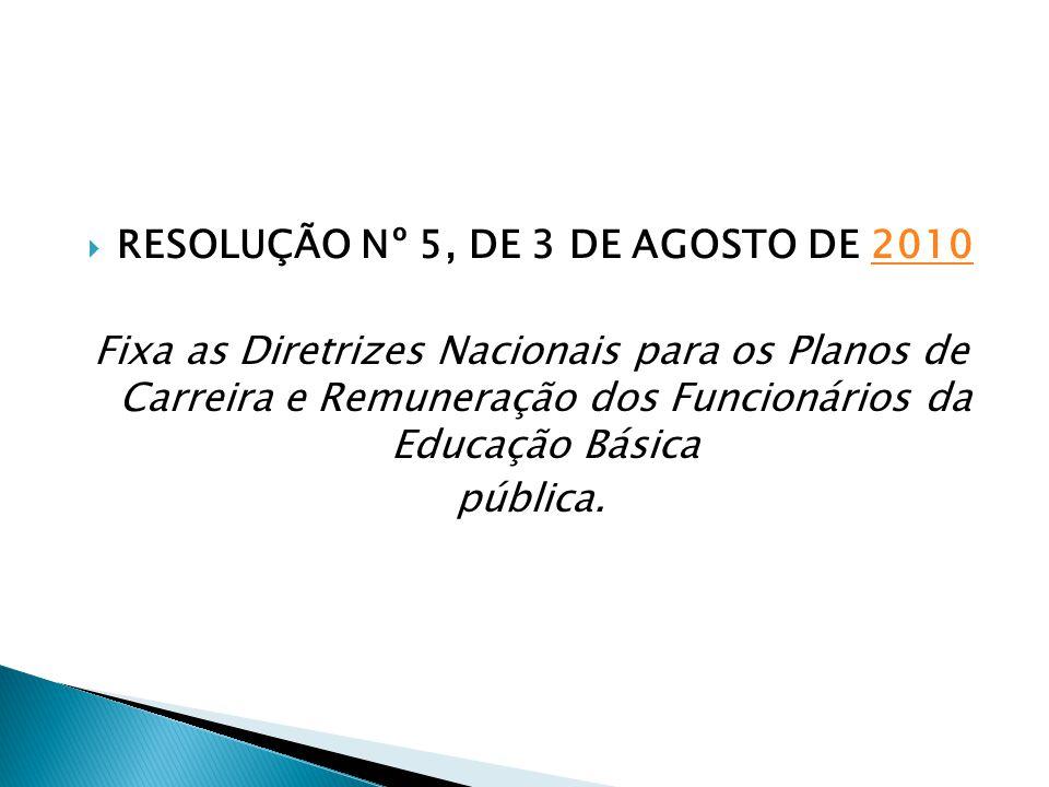  RESOLUÇÃO Nº 5, DE 3 DE AGOSTO DE 20102010 Fixa as Diretrizes Nacionais para os Planos de Carreira e Remuneração dos Funcionários da Educação Básica pública.