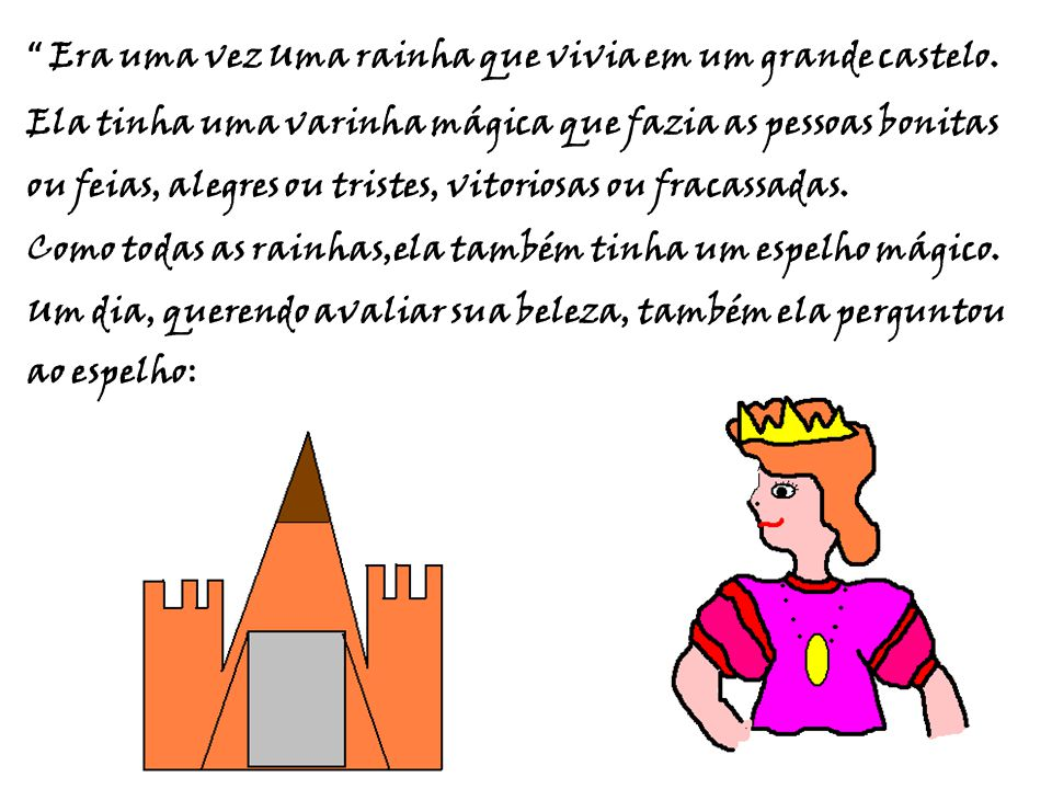 """"""" """" Era uma vez Uma rainha que vivia em um grande castelo. Ela tinha uma varinha mágica que fazia as pessoas bonitas ou feias, alegres ou tristes, vit"""