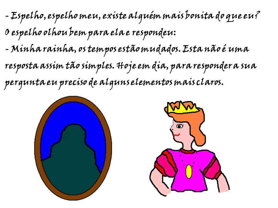 - Espelho, espelho meu, existe alguém mais bonita do que eu? O espelho olhou bem para ela e respondeu: - Minha rainha, os tempos estão mudados. Esta n