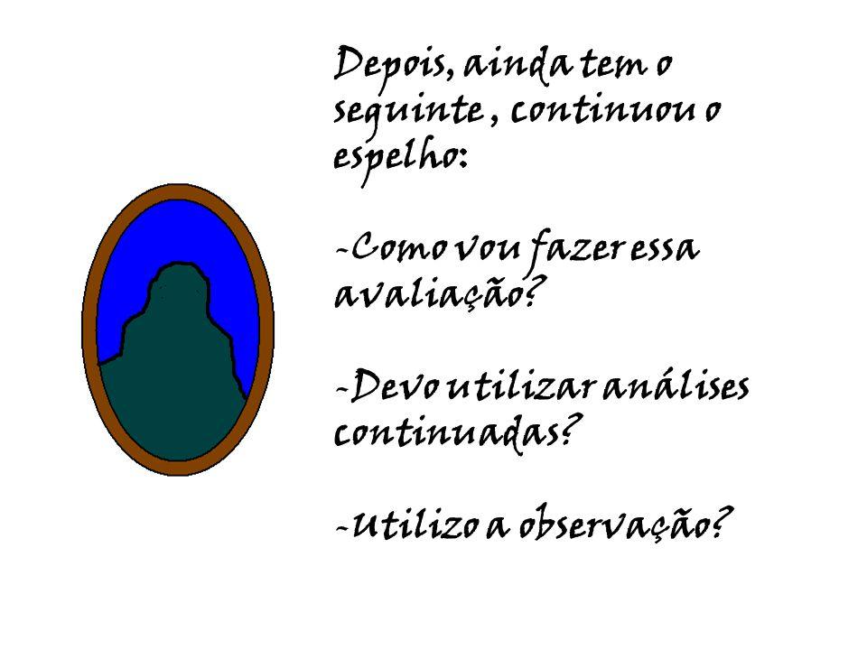 Depois, ainda tem o seguinte, continuou o espelho: -Como vou fazer essa avaliação? -Devo utilizar análises continuadas? -Utilizo a observação?