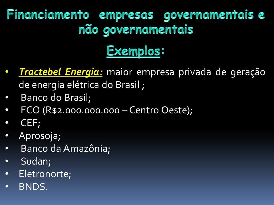 Tractebel Energia: maior empresa privada de geração de energia elétrica do Brasil ; Banco do Brasil; FCO (R$2.000.000.000 – Centro Oeste); CEF; Aprosoja; Banco da Amazônia; Sudan; Eletronorte; BNDS.