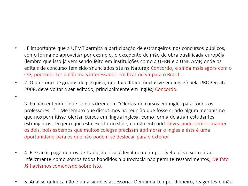 É importante que a UFMT permita a participação de estrangeiros nos concursos públicos, como forma de aproveitar por exemplo, o excedente de mão de obra qualificada européia (lembro que isso já vem sendo feito em instituições como a UFRN e a UNICAMP, onde os editais de concurso tem sido anunciados até na Nature); Concordo, e ainda mais agora com o CsF, podemos ter ainda mais interessados em ficar ou vir para o Brasil.