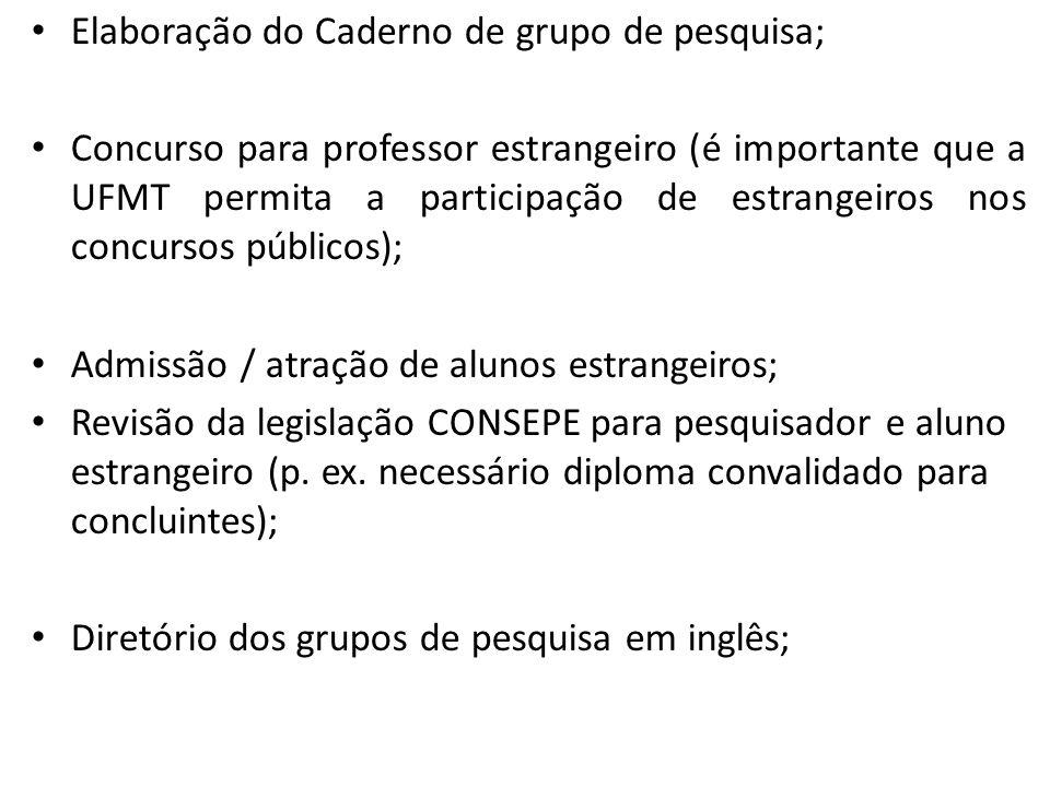 Elaboração do Caderno de grupo de pesquisa; Concurso para professor estrangeiro (é importante que a UFMT permita a participação de estrangeiros nos concursos públicos); Admissão / atração de alunos estrangeiros; Revisão da legislação CONSEPE para pesquisador e aluno estrangeiro (p.