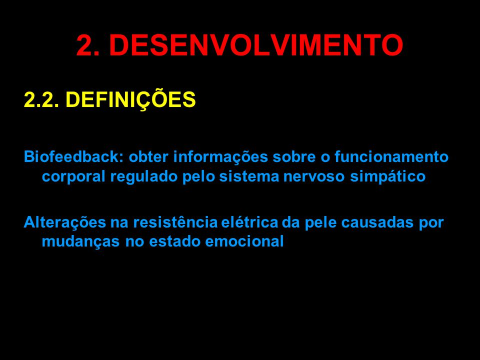 2. DESENVOLVIMENTO 2.2. DEFINIÇÕES Biofeedback: obter informações sobre o funcionamento corporal regulado pelo sistema nervoso simpático Alterações na