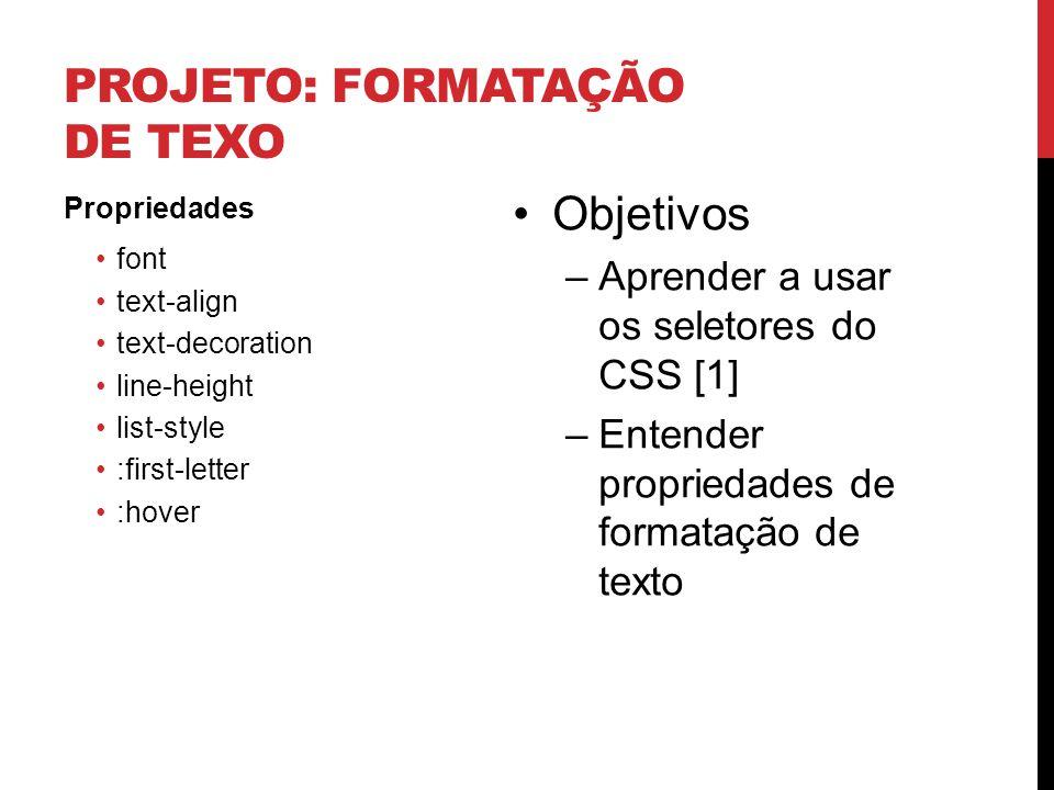 PROJETO: FORMATAÇÃO DE TEXO Propriedades font text-align text-decoration line-height list-style :first-letter :hover Objetivos –Aprender a usar os sel