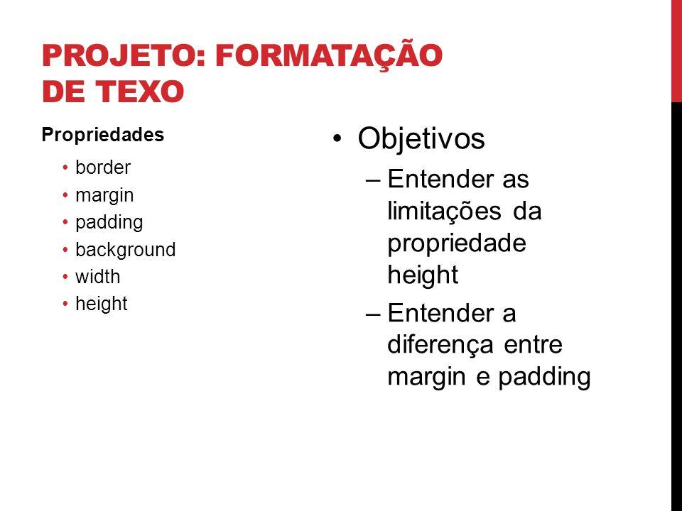 PROJETO: FORMATAÇÃO DE TEXO Propriedades border margin padding background width height Objetivos –Entender as limitações da propriedade height –Entend