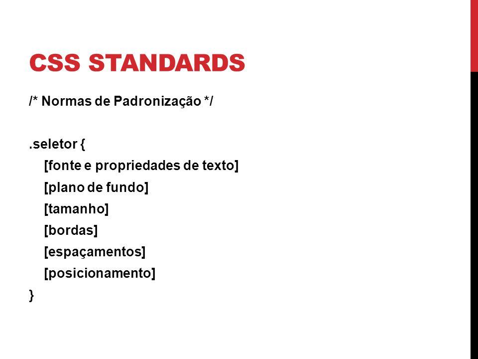 CSS STANDARDS /* Normas de Padronização */.seletor { [fonte e propriedades de texto] [plano de fundo] [tamanho] [bordas] [espaçamentos] [posicionament
