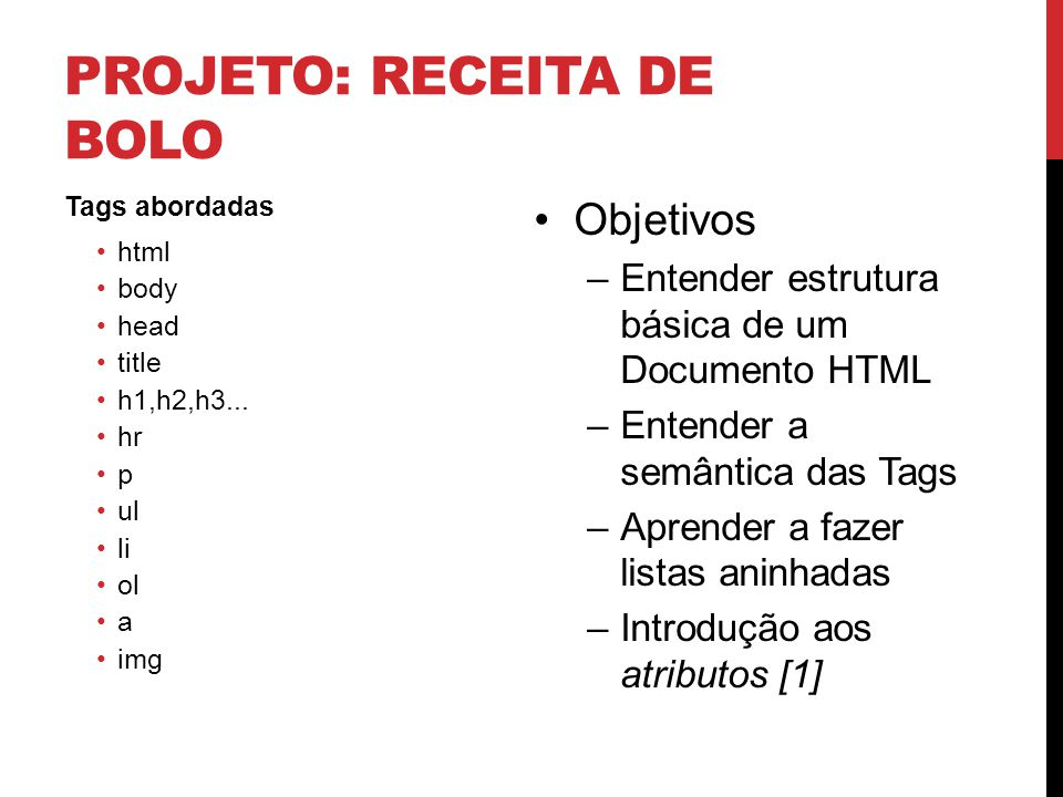 PROJETO: RECEITA DE BOLO Tags abordadas html body head title h1,h2,h3... hr p ul li ol a img Objetivos –Entender estrutura básica de um Documento HTML