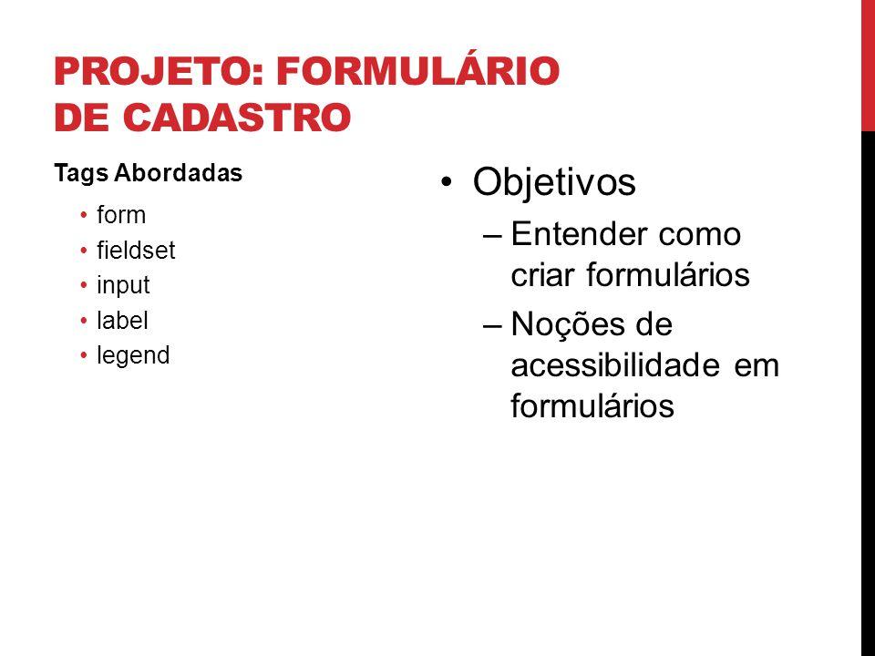 PROJETO: FORMULÁRIO DE CADASTRO Tags Abordadas form fieldset input label legend Objetivos –Entender como criar formulários –Noções de acessibilidade e