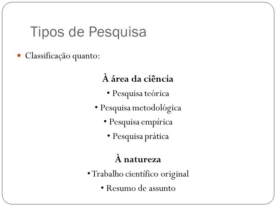 Tipos de Pesquisa Classificação quanto: À área da ciência Pesquisa teórica Pesquisa metodológica Pesquisa empírica Pesquisa prática À natureza Trabalho científico original Resumo de assunto