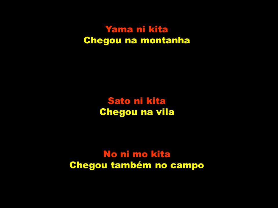 Yama ni kita Chegou na montanha Sato ni kita Chegou na vila No ni mo kita Chegou também no campo