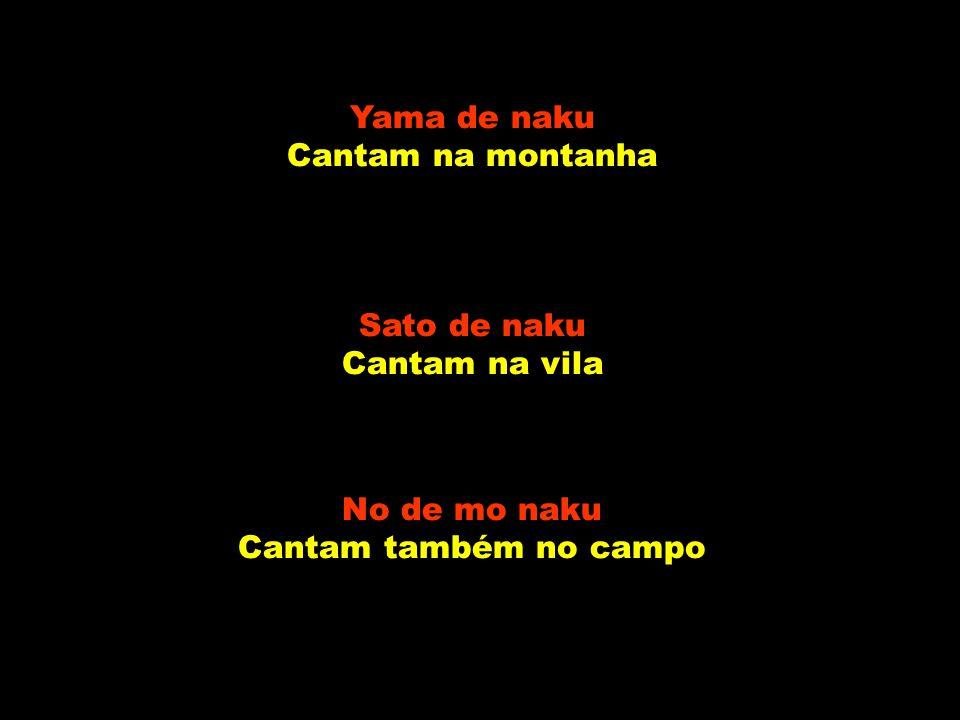 Yama de naku Cantam na montanha Sato de naku Cantam na vila No de mo naku Cantam também no campo