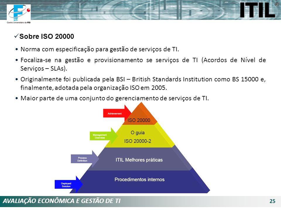 AVALIAÇÃO ECONÔMICA E GESTÃO DE TI 25 Sobre ISO 20000 Norma com especificação para gestão de serviços de TI. Focaliza-se na gestão e provisionamento s