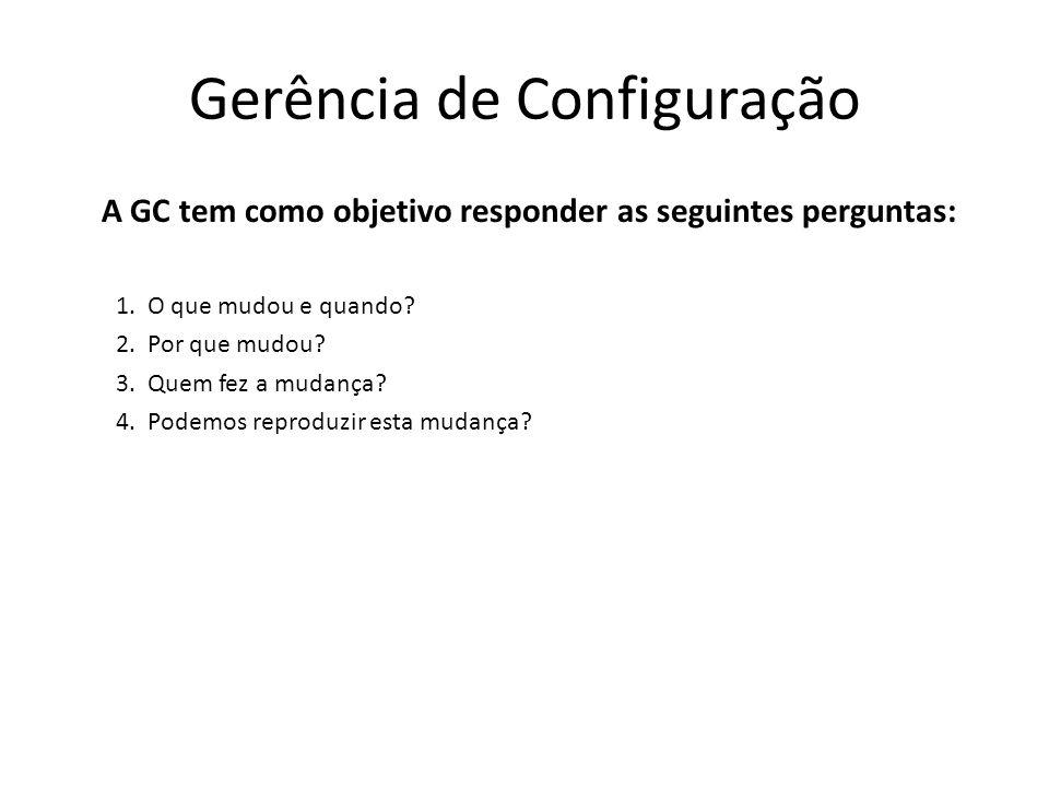 Gerência de Configuração A GC tem como objetivo responder as seguintes perguntas: 1.O que mudou e quando? 2.Por que mudou? 3.Quem fez a mudança? 4.Pod