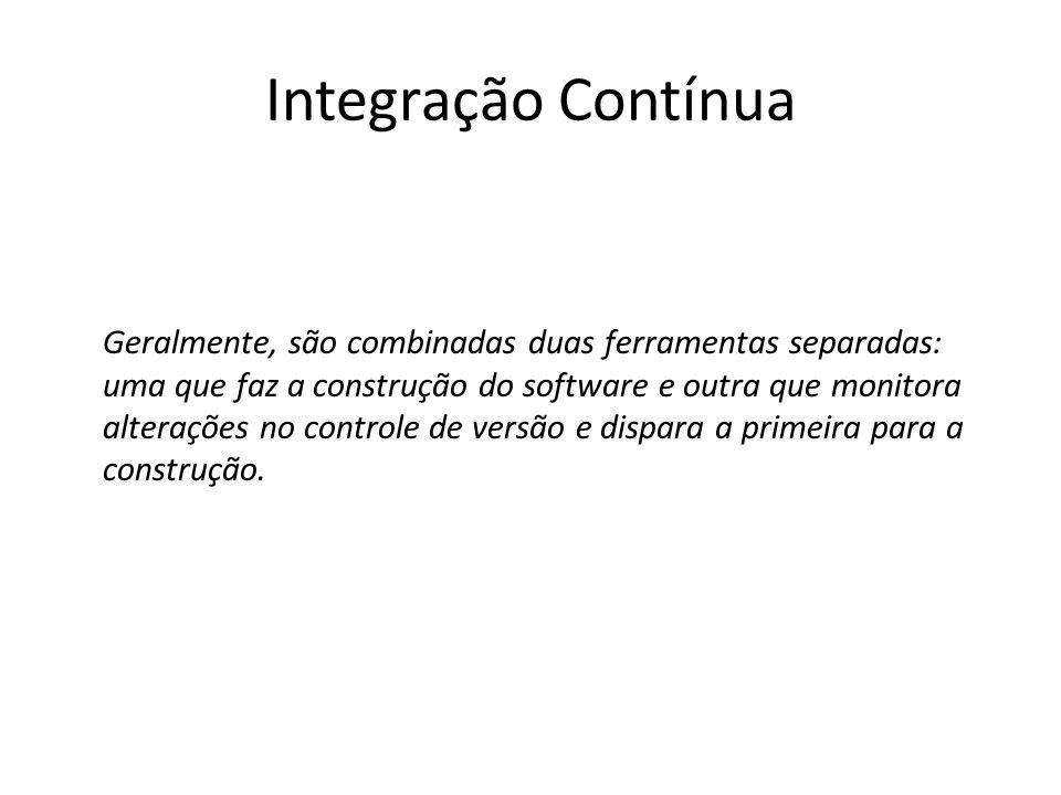 Integração Contínua Geralmente, são combinadas duas ferramentas separadas: uma que faz a construção do software e outra que monitora alterações no con