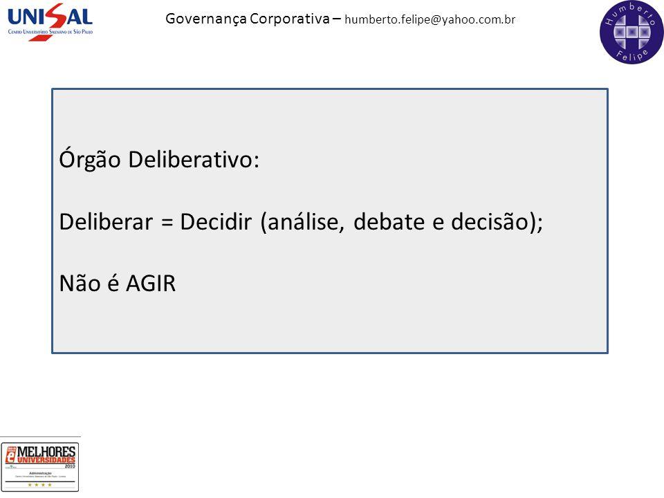 Governança Corporativa – humberto.felipe@yahoo.com.br Órgão Deliberativo: Deliberar = Decidir (análise, debate e decisão); Não é AGIR