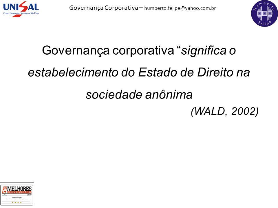 """Governança Corporativa – humberto.felipe@yahoo.com.br Governança corporativa """"significa o estabelecimento do Estado de Direito na sociedade anônima (W"""