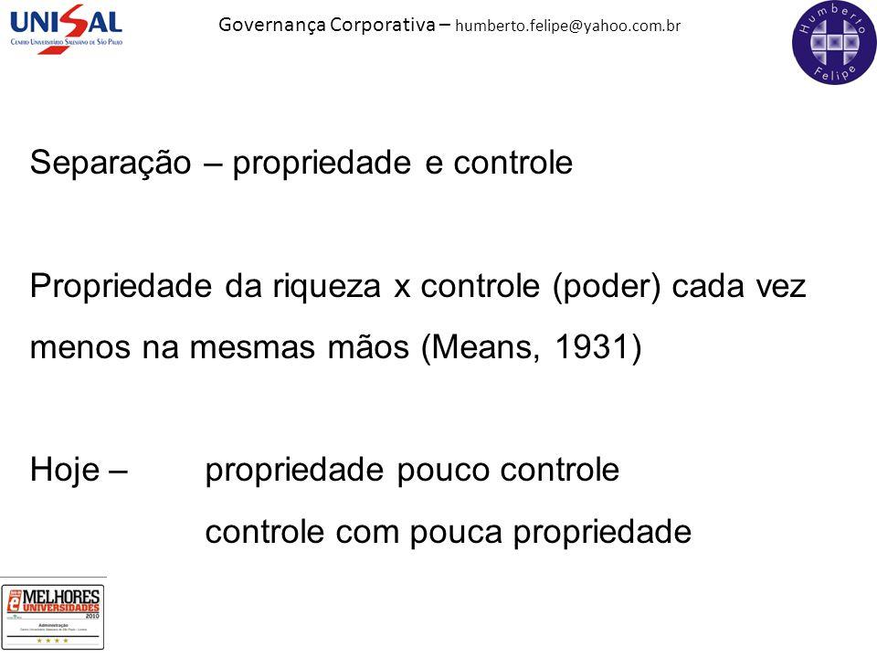 Governança Corporativa – humberto.felipe@yahoo.com.br Separação – propriedade e controle Propriedade da riqueza x controle (poder) cada vez menos na m