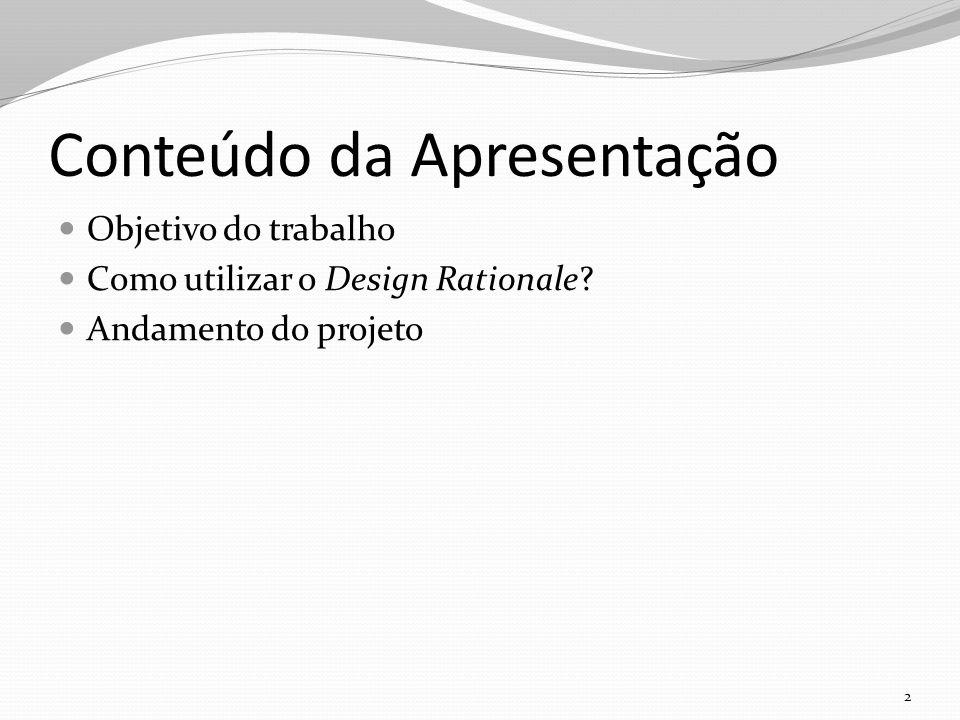 Conteúdo da Apresentação Objetivo do trabalho Como utilizar o Design Rationale.