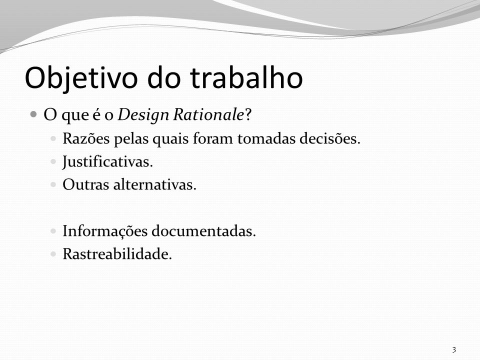 Objetivo do trabalho O que é o Design Rationale. Razões pelas quais foram tomadas decisões.