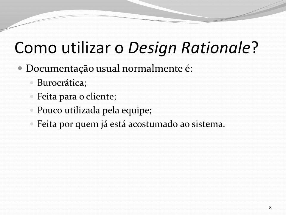 Como utilizar o Design Rationale? Documentação usual normalmente é: Burocrática; Feita para o cliente; Pouco utilizada pela equipe; Feita por quem já