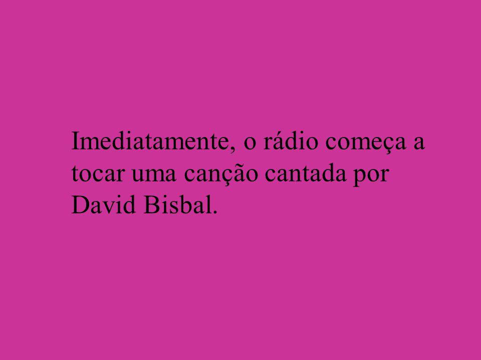 Imediatamente, o rádio começa a tocar uma canção cantada por David Bisbal.