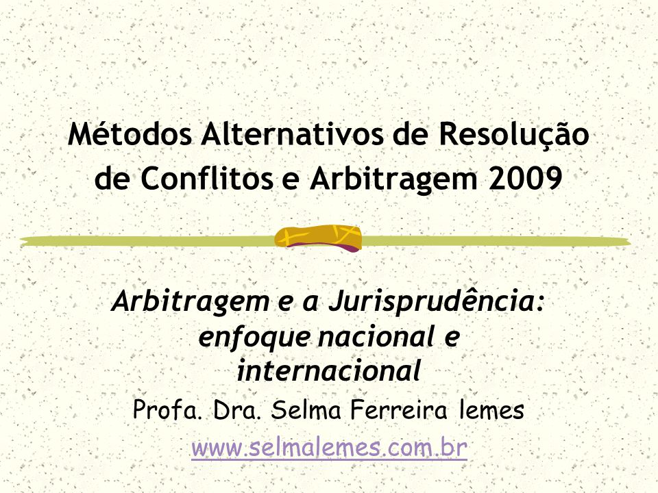 Métodos Alternativos de Resolução de Conflitos e Arbitragem 2009 Arbitragem e a Jurisprudência: enfoque nacional e internacional Profa. Dra. Selma Fer