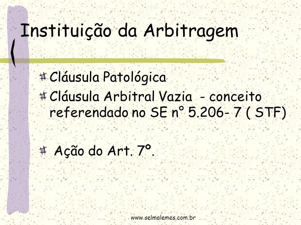 Instituição da Arbitragem Cláusula Patológica Cláusula Arbitral Vazia - conceito referendado no SE n° 5.206- 7 ( STF) Ação do Art. 7º. www.selmalemes.