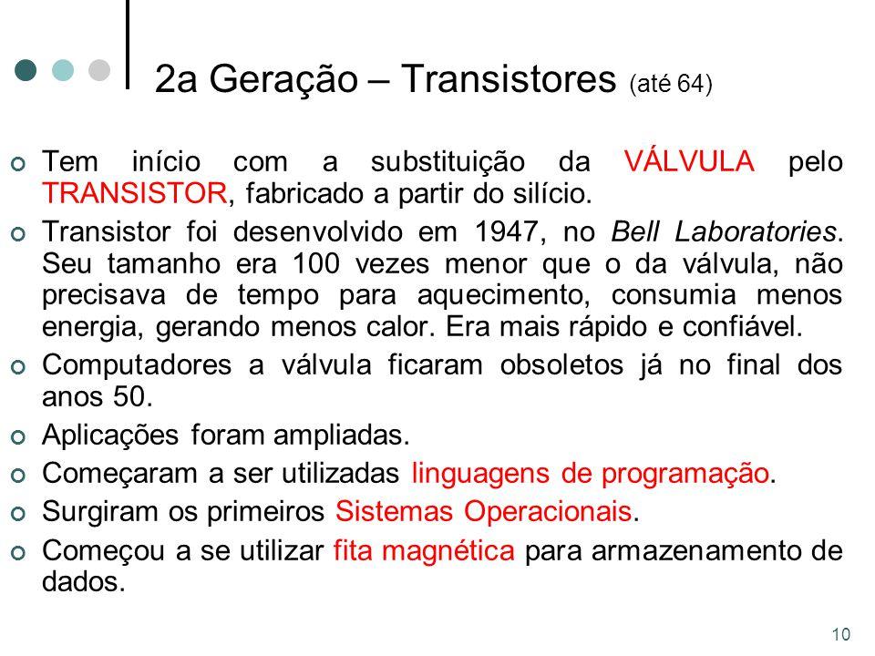 10 2a Geração – Transistores (até 64) Tem início com a substituição da VÁLVULA pelo TRANSISTOR, fabricado a partir do silício.