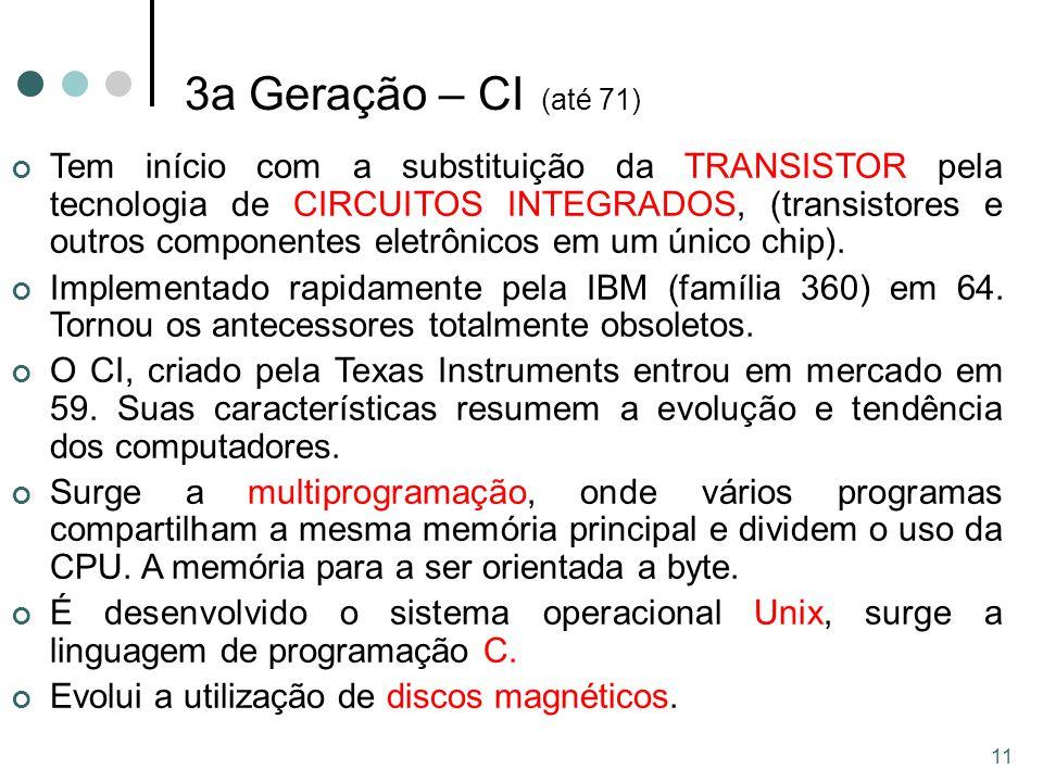11 3a Geração – CI (até 71) Tem início com a substituição da TRANSISTOR pela tecnologia de CIRCUITOS INTEGRADOS, (transistores e outros componentes eletrônicos em um único chip).