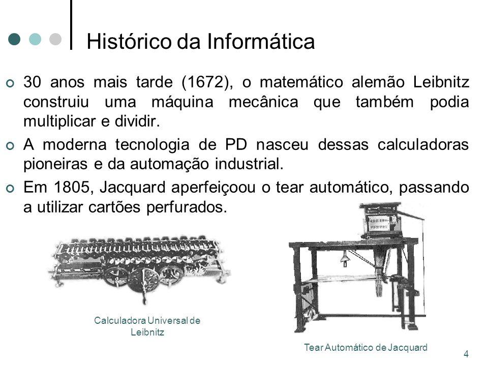 4 Histórico da Informática 30 anos mais tarde (1672), o matemático alemão Leibnitz construiu uma máquina mecânica que também podia multiplicar e dividir.