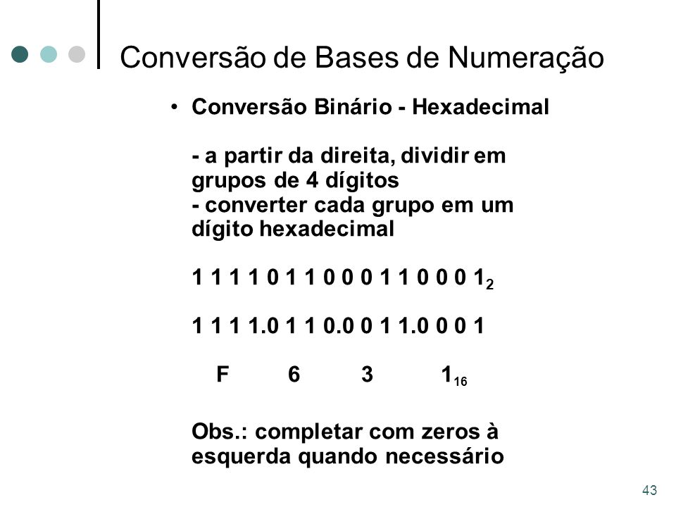 43 Conversão de Bases de Numeração Conversão Binário - Hexadecimal - a partir da direita, dividir em grupos de 4 dígitos - converter cada grupo em um dígito hexadecimal 1 1 1 1 0 1 1 0 0 0 1 1 0 0 0 1 2 1 1 1 1.0 1 1 0.0 0 1 1.0 0 0 1 F 6 31 16 Obs.: completar com zeros à esquerda quando necessário