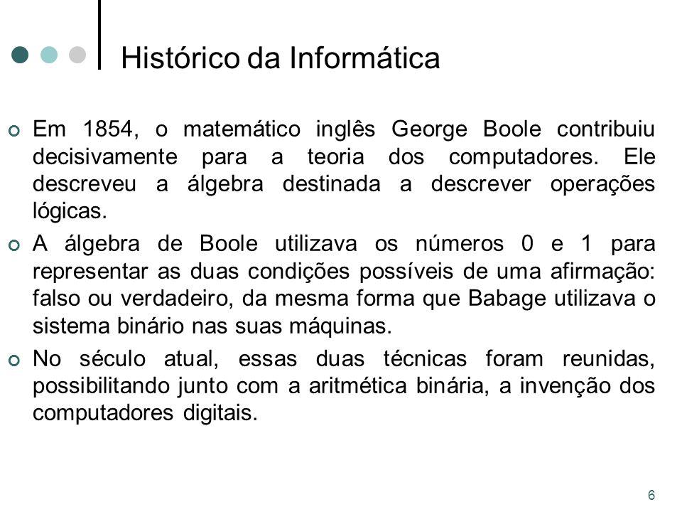 6 Histórico da Informática Em 1854, o matemático inglês George Boole contribuiu decisivamente para a teoria dos computadores.