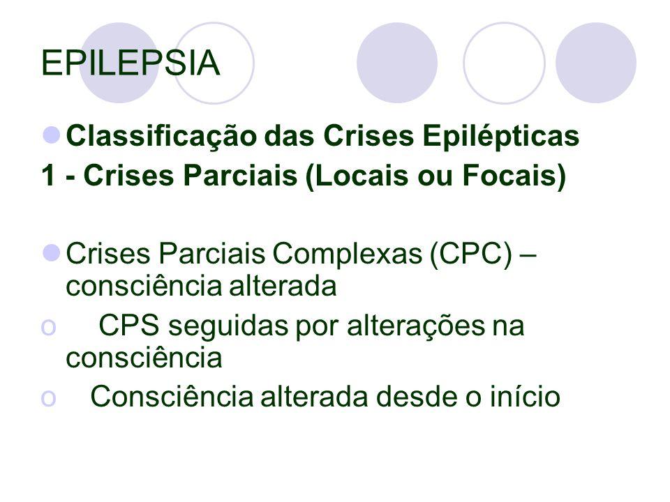 EPILEPSIA Classificação das Crises Epilépticas 1 - Crises Parciais (Locais ou Focais) Crises Parciais Complexas (CPC) – consciência alterada o CPS seguidas por alterações na consciência o Consciência alterada desde o início