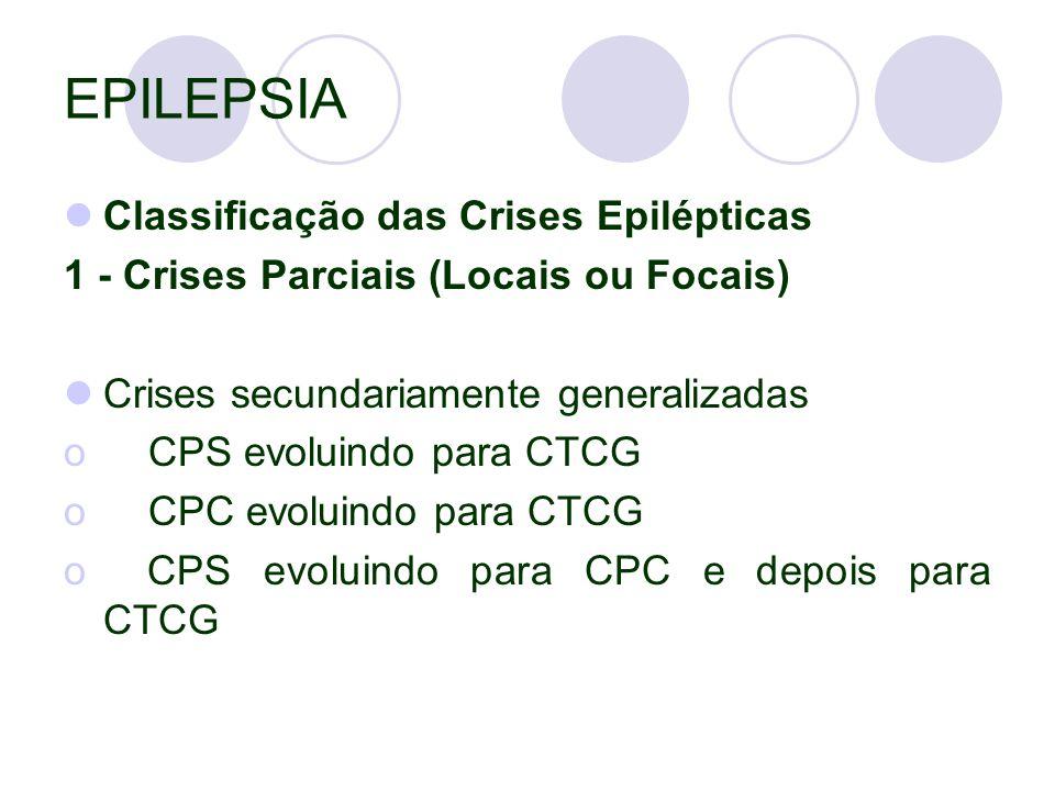 EPILEPSIA Classificação das Crises Epilépticas 1 - Crises Parciais (Locais ou Focais) Crises secundariamente generalizadas o CPS evoluindo para CTCG o CPC evoluindo para CTCG o CPS evoluindo para CPC e depois para CTCG