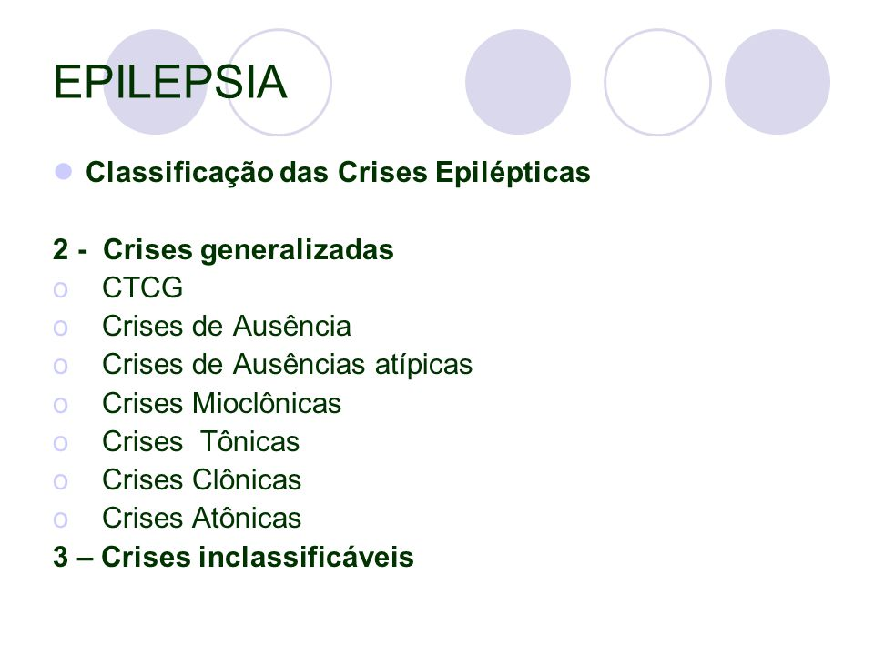 EPILEPSIA Classificação das Crises Epilépticas 2 - Crises generalizadas o CTCG o Crises de Ausência o Crises de Ausências atípicas o Crises Mioclônicas o Crises Tônicas o Crises Clônicas o Crises Atônicas 3 – Crises inclassificáveis