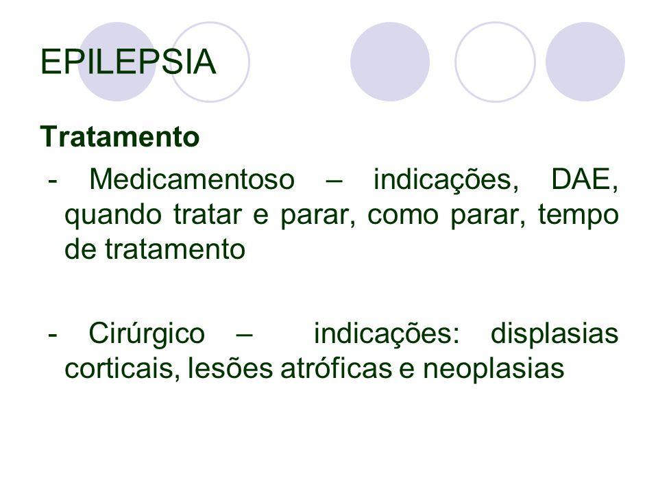EPILEPSIA Tratamento - Medicamentoso – indicações, DAE, quando tratar e parar, como parar, tempo de tratamento - Cirúrgico – indicações: displasias corticais, lesões atróficas e neoplasias