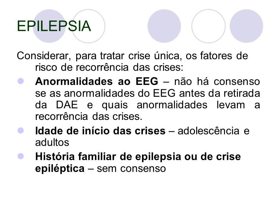 EPILEPSIA Considerar, para tratar crise única, os fatores de risco de recorrência das crises: Anormalidades ao EEG – não há consenso se as anormalidades do EEG antes da retirada da DAE e quais anormalidades levam a recorrência das crises.