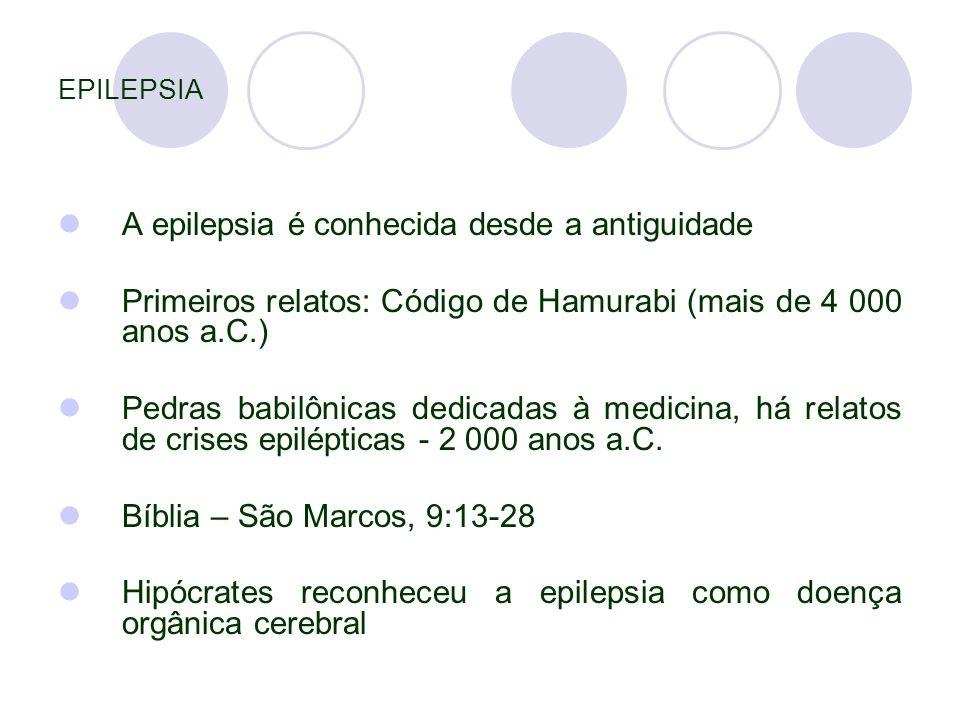 EPILEPSIA A epilepsia é conhecida desde a antiguidade Primeiros relatos: Código de Hamurabi (mais de 4 000 anos a.C.) Pedras babilônicas dedicadas à medicina, há relatos de crises epilépticas - 2 000 anos a.C.