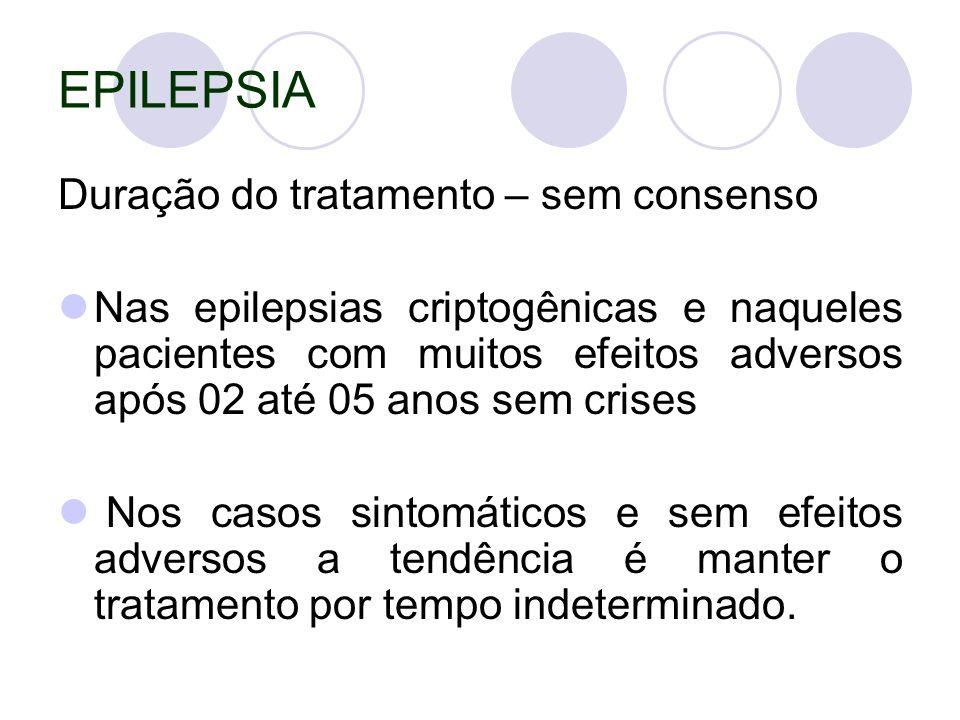 EPILEPSIA Duração do tratamento – sem consenso Nas epilepsias criptogênicas e naqueles pacientes com muitos efeitos adversos após 02 até 05 anos sem crises Nos casos sintomáticos e sem efeitos adversos a tendência é manter o tratamento por tempo indeterminado.