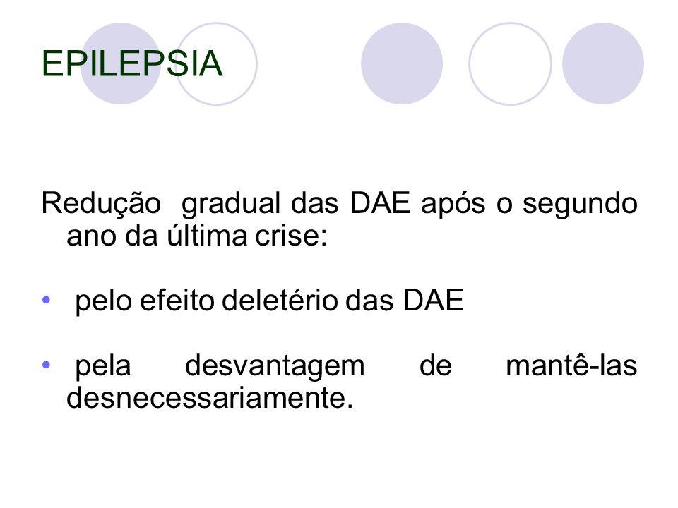 EPILEPSIA Redução gradual das DAE após o segundo ano da última crise: pelo efeito deletério das DAE pela desvantagem de mantê-las desnecessariamente.